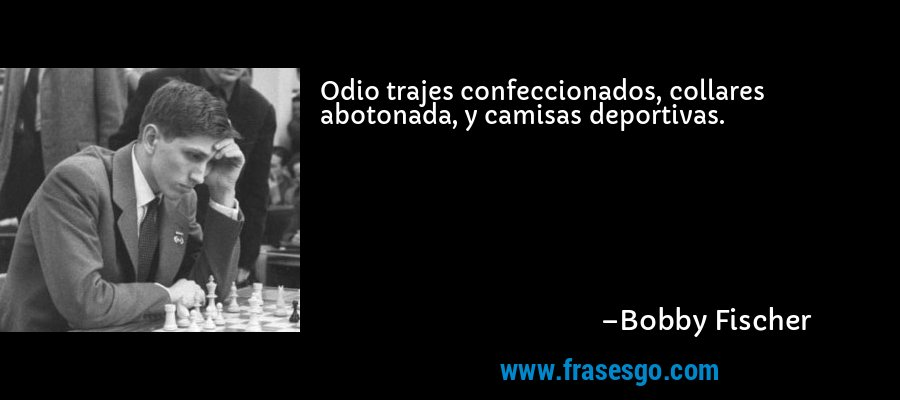 Odio trajes confeccionados, collares abotonada, y camisas deportivas. – Bobby Fischer