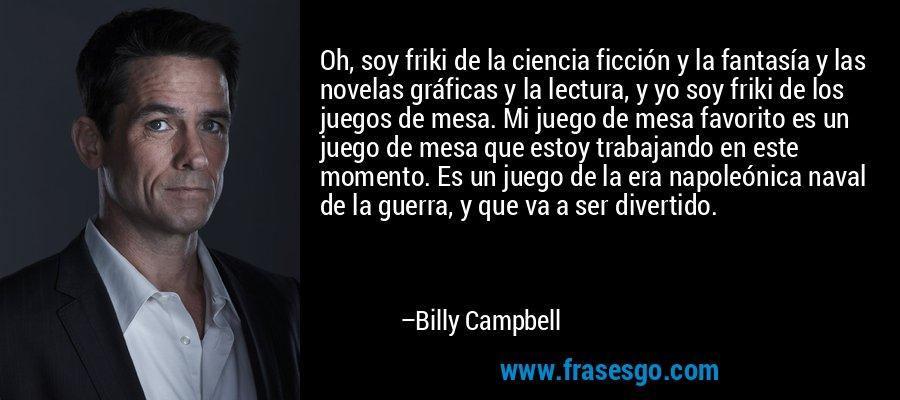 Oh, soy friki de la ciencia ficción y la fantasía y las novelas gráficas y la lectura, y yo soy friki de los juegos de mesa. Mi juego de mesa favorito es un juego de mesa que estoy trabajando en este momento. Es un juego de la era napoleónica naval de la guerra, y que va a ser divertido. – Billy Campbell