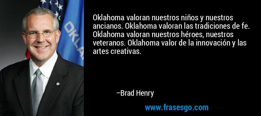 Oklahoma valoran nuestros niños y nuestros ancianos. Oklahoma valoran las tradiciones de fe. Oklahoma valoran nuestros héroes, nuestros veteranos. Oklahoma valor de la innovación y las artes creativas. – Brad Henry