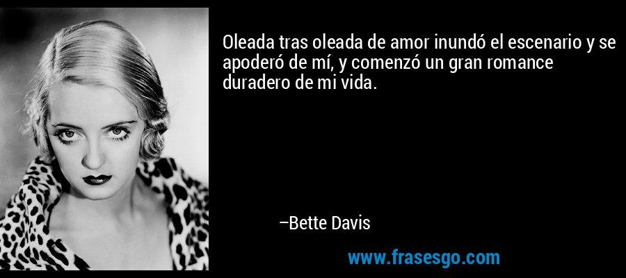 Oleada tras oleada de amor inundó el escenario y se apoderó de mí, y comenzó un gran romance duradero de mi vida. – Bette Davis