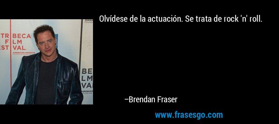 Olvídese de la actuación. Se trata de rock 'n' roll. – Brendan Fraser