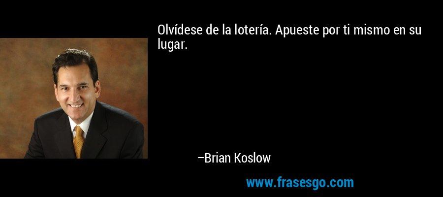 Olvídese de la lotería. Apueste por ti mismo en su lugar. – Brian Koslow