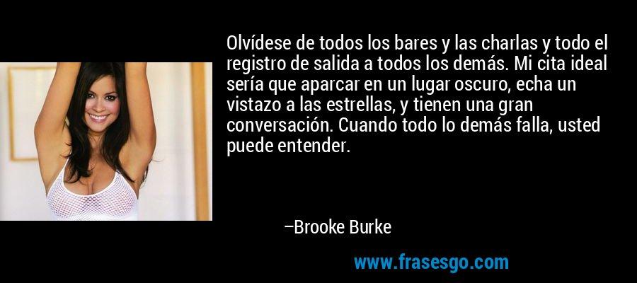 Olvídese de todos los bares y las charlas y todo el registro de salida a todos los demás. Mi cita ideal sería que aparcar en un lugar oscuro, echa un vistazo a las estrellas, y tienen una gran conversación. Cuando todo lo demás falla, usted puede entender. – Brooke Burke
