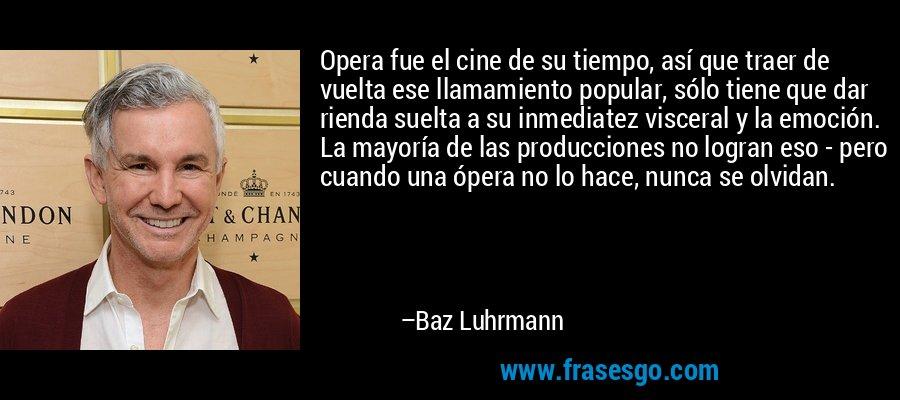 Opera fue el cine de su tiempo, así que traer de vuelta ese llamamiento popular, sólo tiene que dar rienda suelta a su inmediatez visceral y la emoción. La mayoría de las producciones no logran eso - pero cuando una ópera no lo hace, nunca se olvidan. – Baz Luhrmann