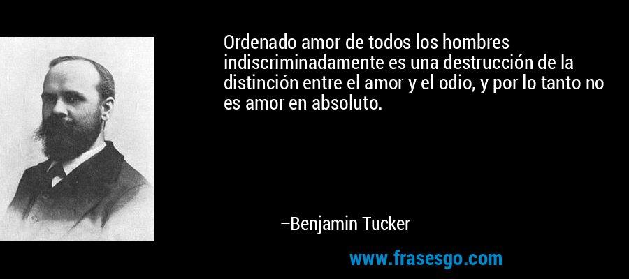 Ordenado amor de todos los hombres indiscriminadamente es una destrucción de la distinción entre el amor y el odio, y por lo tanto no es amor en absoluto. – Benjamin Tucker