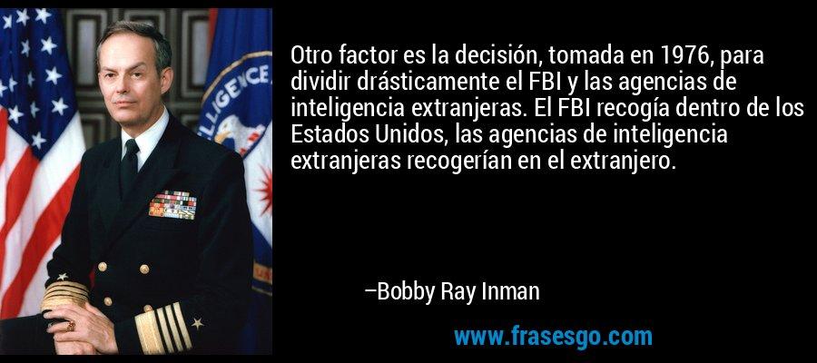 Otro factor es la decisión, tomada en 1976, para dividir drásticamente el FBI y las agencias de inteligencia extranjeras. El FBI recogía dentro de los Estados Unidos, las agencias de inteligencia extranjeras recogerían en el extranjero. – Bobby Ray Inman
