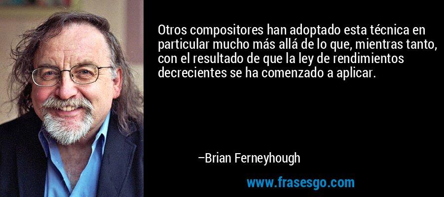 Otros compositores han adoptado esta técnica en particular mucho más allá de lo que, mientras tanto, con el resultado de que la ley de rendimientos decrecientes se ha comenzado a aplicar. – Brian Ferneyhough