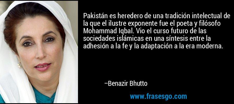 Pakistán es heredero de una tradición intelectual de la que el ilustre exponente fue el poeta y filósofo Mohammad Iqbal. Vio el curso futuro de las sociedades islámicas en una síntesis entre la adhesión a la fe y la adaptación a la era moderna. – Benazir Bhutto
