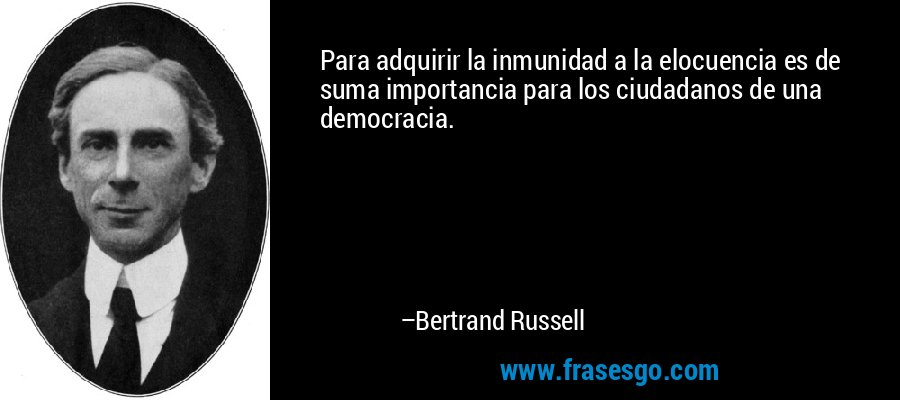 Para adquirir la inmunidad a la elocuencia es de suma importancia para los ciudadanos de una democracia. – Bertrand Russell