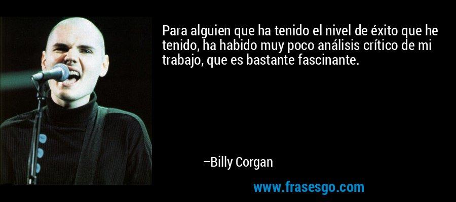 Para alguien que ha tenido el nivel de éxito que he tenido, ha habido muy poco análisis crítico de mi trabajo, que es bastante fascinante. – Billy Corgan