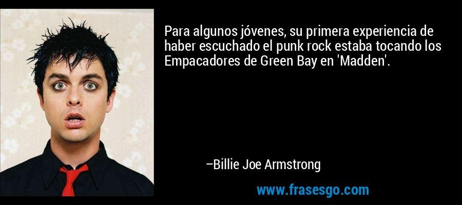 Para algunos jóvenes, su primera experiencia de haber escuchado el punk rock estaba tocando los Empacadores de Green Bay en 'Madden'. – Billie Joe Armstrong