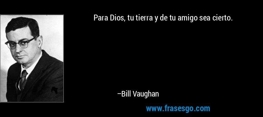 Para Dios, tu tierra y de tu amigo sea cierto. – Bill Vaughan