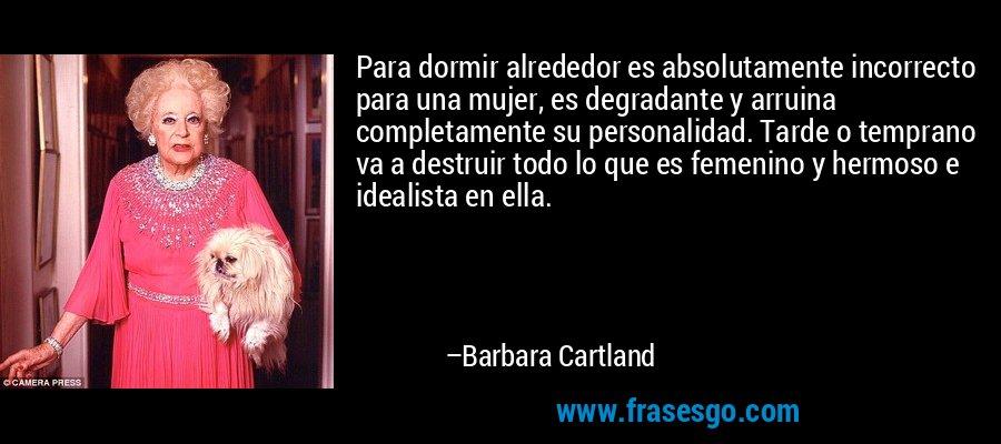 Para dormir alrededor es absolutamente incorrecto para una mujer, es degradante y arruina completamente su personalidad. Tarde o temprano va a destruir todo lo que es femenino y hermoso e idealista en ella. – Barbara Cartland