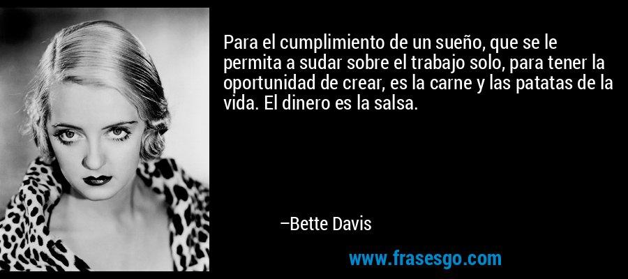 Para el cumplimiento de un sueño, que se le permita a sudar sobre el trabajo solo, para tener la oportunidad de crear, es la carne y las patatas de la vida. El dinero es la salsa. – Bette Davis
