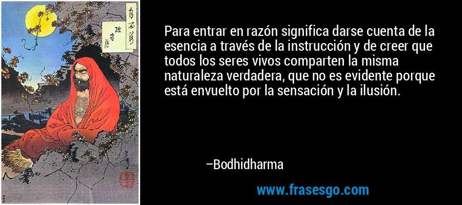 Para entrar en razón significa darse cuenta de la esencia a través de la instrucción y de creer que todos los seres vivos comparten la misma naturaleza verdadera, que no es evidente porque está envuelto por la sensación y la ilusión. – Bodhidharma
