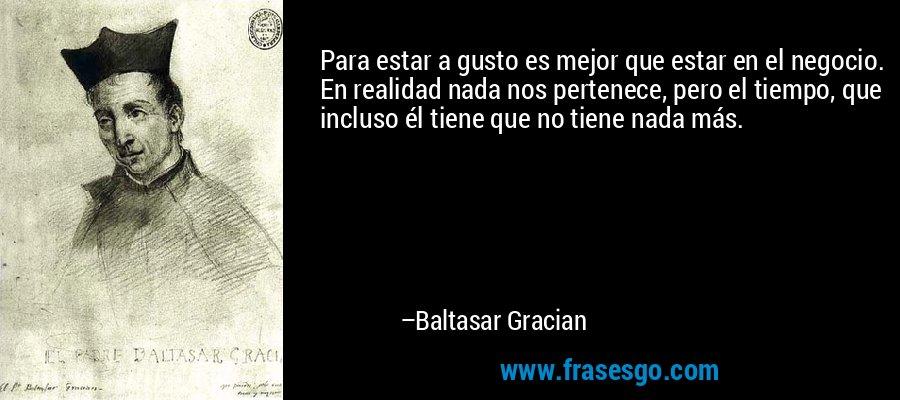 Para estar a gusto es mejor que estar en el negocio. En realidad nada nos pertenece, pero el tiempo, que incluso él tiene que no tiene nada más. – Baltasar Gracian