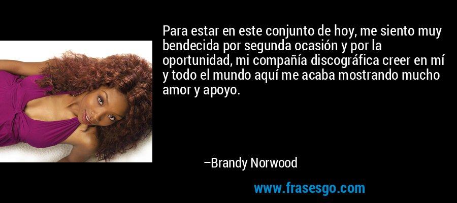 Para estar en este conjunto de hoy, me siento muy bendecida por segunda ocasión y por la oportunidad, mi compañía discográfica creer en mí y todo el mundo aquí me acaba mostrando mucho amor y apoyo. – Brandy Norwood