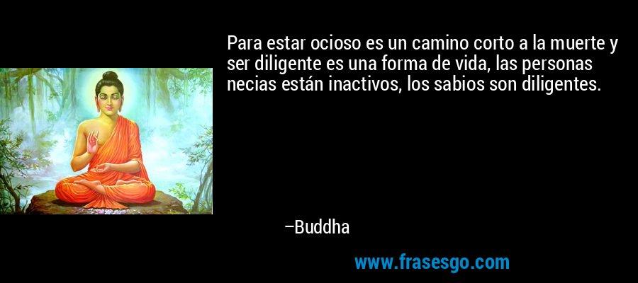 Para estar ocioso es un camino corto a la muerte y ser diligente es una forma de vida, las personas necias están inactivos, los sabios son diligentes. – Buddha