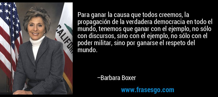 Para ganar la causa que todos creemos, la propagación de la verdadera democracia en todo el mundo, tenemos que ganar con el ejemplo, no sólo con discursos, sino con el ejemplo, no sólo con el poder militar, sino por ganarse el respeto del mundo. – Barbara Boxer