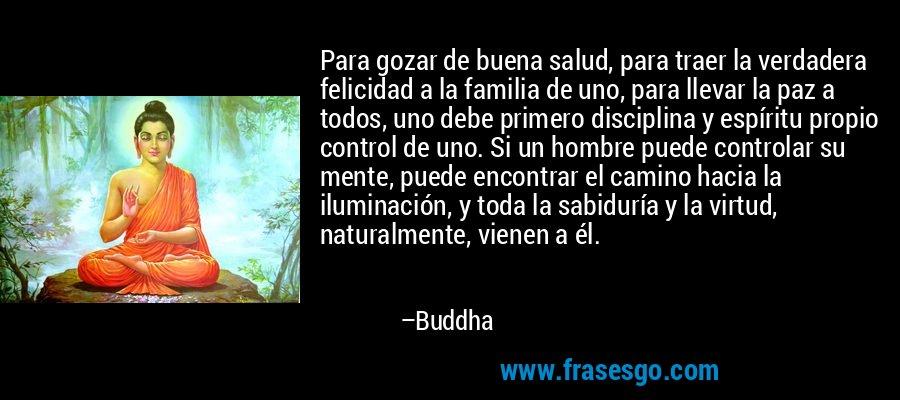 Para gozar de buena salud, para traer la verdadera felicidad a la familia de uno, para llevar la paz a todos, uno debe primero disciplina y espíritu propio control de uno. Si un hombre puede controlar su mente, puede encontrar el camino hacia la iluminación, y toda la sabiduría y la virtud, naturalmente, vienen a él. – Buddha