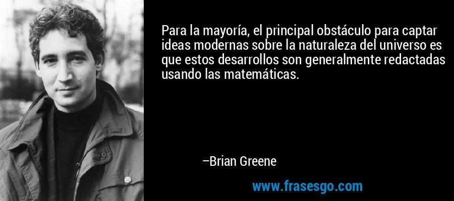 Para la mayoría, el principal obstáculo para captar ideas modernas sobre la naturaleza del universo es que estos desarrollos son generalmente redactadas usando las matemáticas. – Brian Greene
