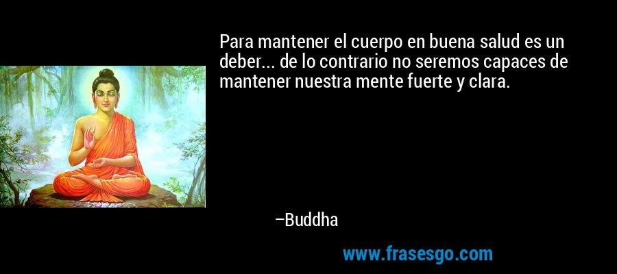 Para mantener el cuerpo en buena salud es un deber... de lo contrario no seremos capaces de mantener nuestra mente fuerte y clara. – Buddha