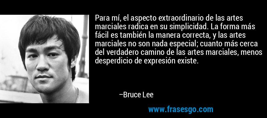 Para mí, el aspecto extraordinario de las artes marciales radica en su simplicidad. La forma más fácil es también la manera correcta, y las artes marciales no son nada especial; cuanto más cerca del verdadero camino de las artes marciales, menos desperdicio de expresión existe. – Bruce Lee