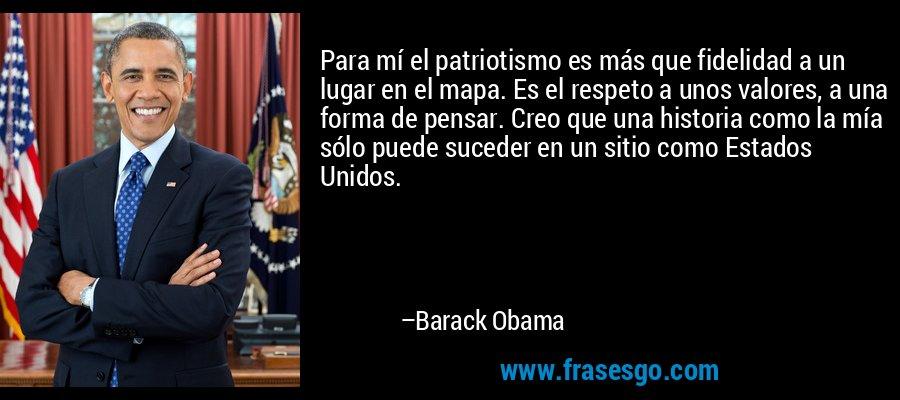 Para mí el patriotismo es más que fidelidad a un lugar en el mapa. Es el respeto a unos valores, a una forma de pensar. Creo que una historia como la mía sólo puede suceder en un sitio como Estados Unidos. – Barack Obama
