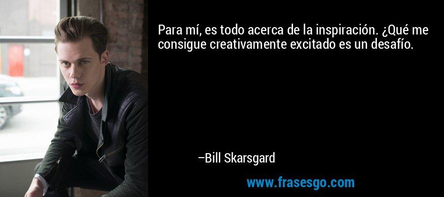 Para mí, es todo acerca de la inspiración. ¿Qué me consigue creativamente excitado es un desafío. – Bill Skarsgard