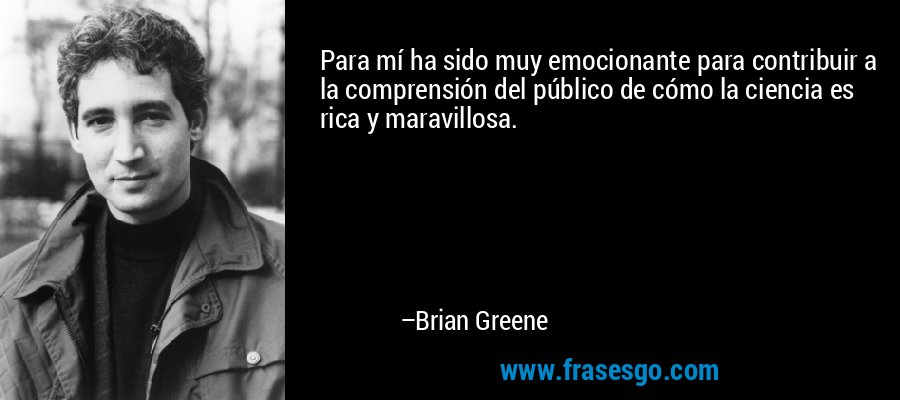 Para mí ha sido muy emocionante para contribuir a la comprensión del público de cómo la ciencia es rica y maravillosa. – Brian Greene