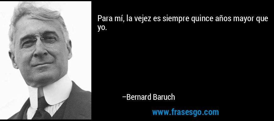 Para mí, la vejez es siempre quince años mayor que yo. – Bernard Baruch