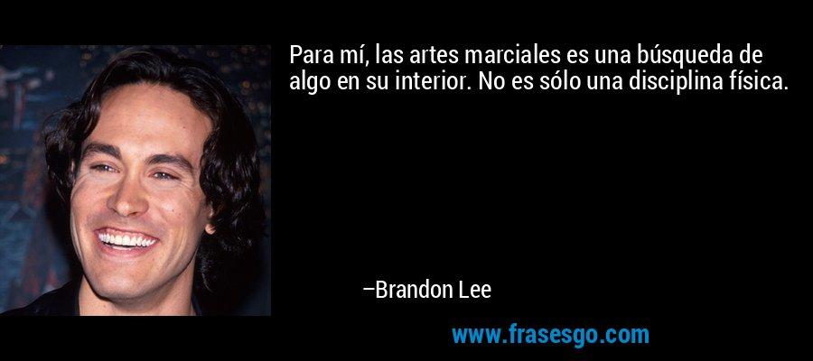 Para mí, las artes marciales es una búsqueda de algo en su interior. No es sólo una disciplina física. – Brandon Lee