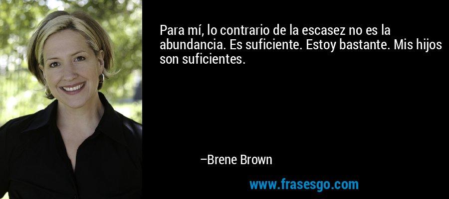 Para mí, lo contrario de la escasez no es la abundancia. Es suficiente. Estoy bastante. Mis hijos son suficientes. – Brene Brown