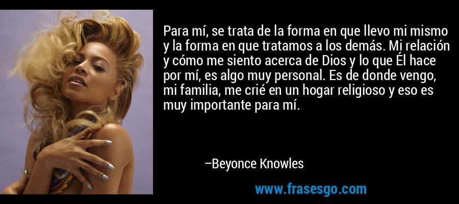 Para mí, se trata de la forma en que llevo mi mismo y la forma en que tratamos a los demás. Mi relación y cómo me siento acerca de Dios y lo que Él hace por mí, es algo muy personal. Es de donde vengo, mi familia, me crié en un hogar religioso y eso es muy importante para mí. – Beyonce Knowles