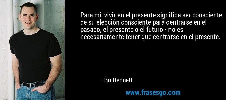 Para mí, vivir en el presente significa ser consciente de su elección consciente para centrarse en el pasado, el presente o el futuro - no es necesariamente tener que centrarse en el presente. – Bo Bennett