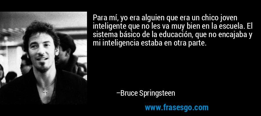 Para mí, yo era alguien que era un chico joven inteligente que no les va muy bien en la escuela. El sistema básico de la educación, que no encajaba y mi inteligencia estaba en otra parte. – Bruce Springsteen