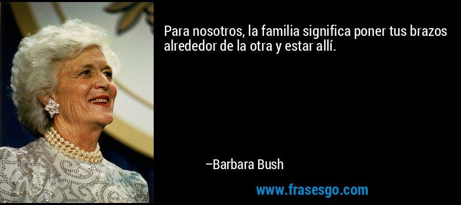 Para nosotros, la familia significa poner tus brazos alrededor de la otra y estar allí. – Barbara Bush