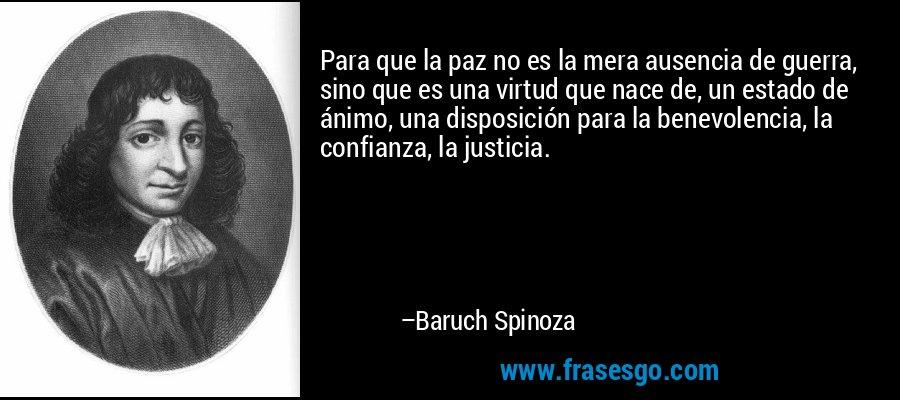 Para que la paz no es la mera ausencia de guerra, sino que es una virtud que nace de, un estado de ánimo, una disposición para la benevolencia, la confianza, la justicia. – Baruch Spinoza