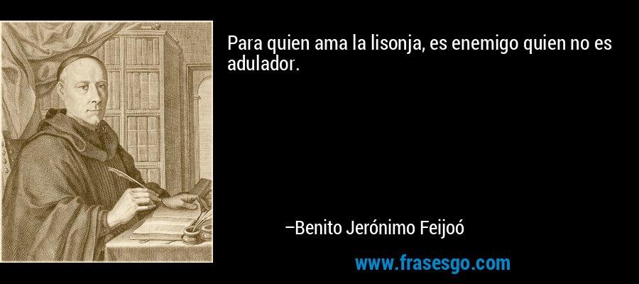 Para quien ama la lisonja, es enemigo quien no es adulador. – Benito Jerónimo Feijoó