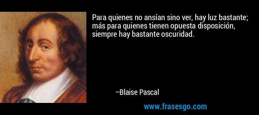 Para quienes no ansían sino ver, hay luz bastante; más para quienes tienen opuesta disposición, siempre hay bastante oscuridad. – Blaise Pascal