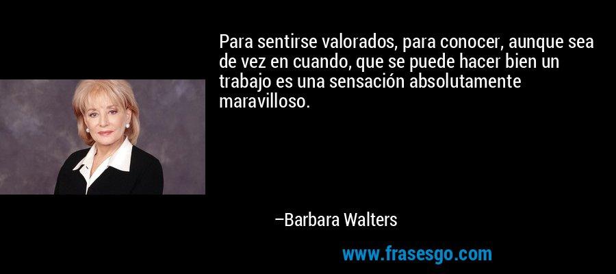 Para sentirse valorados, para conocer, aunque sea de vez en cuando, que se puede hacer bien un trabajo es una sensación absolutamente maravilloso. – Barbara Walters
