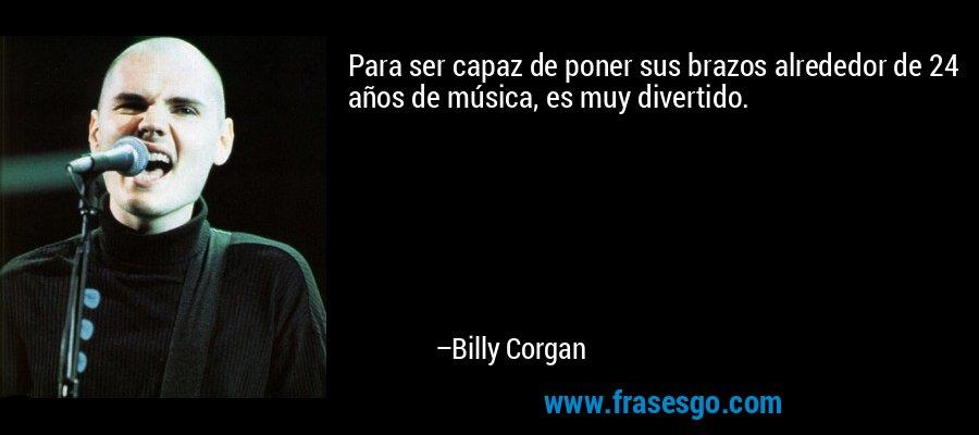 Para ser capaz de poner sus brazos alrededor de 24 años de música, es muy divertido. – Billy Corgan