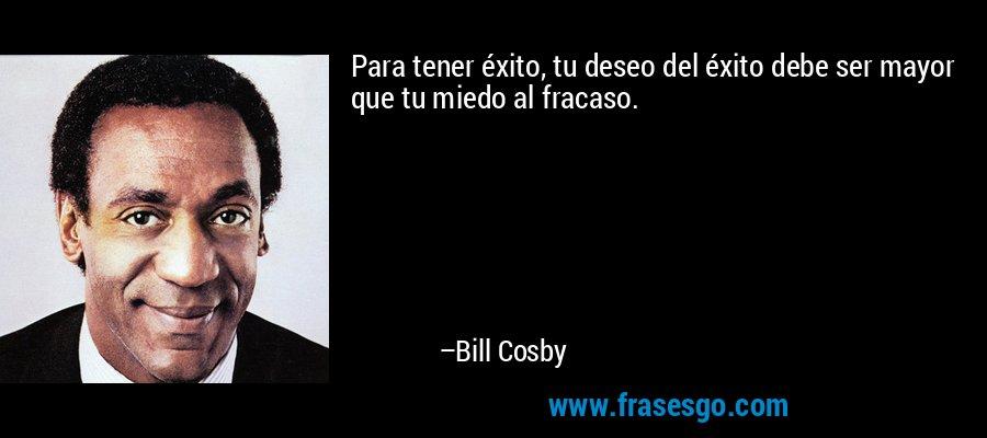 Para tener éxito, tu deseo del éxito debe ser mayor que tu miedo al fracaso. – Bill Cosby