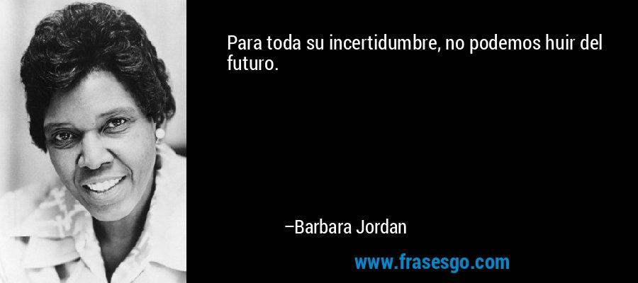 Para toda su incertidumbre, no podemos huir del futuro. – Barbara Jordan