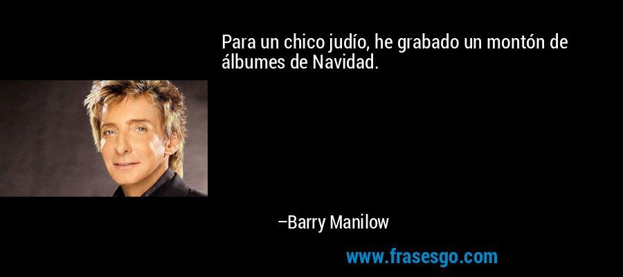 Para un chico judío, he grabado un montón de álbumes de Navidad. – Barry Manilow