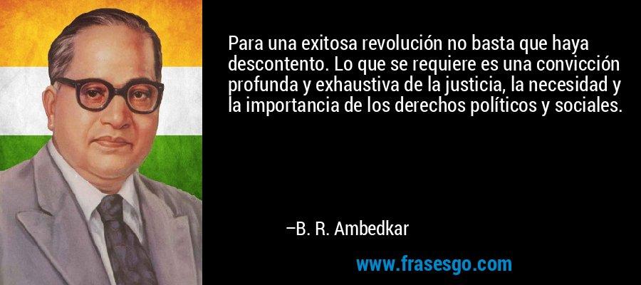 Para una exitosa revolución no basta que haya descontento. Lo que se requiere es una convicción profunda y exhaustiva de la justicia, la necesidad y la importancia de los derechos políticos y sociales. – B. R. Ambedkar