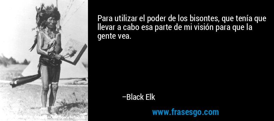 Para utilizar el poder de los bisontes, que tenía que llevar a cabo esa parte de mi visión para que la gente vea. – Black Elk