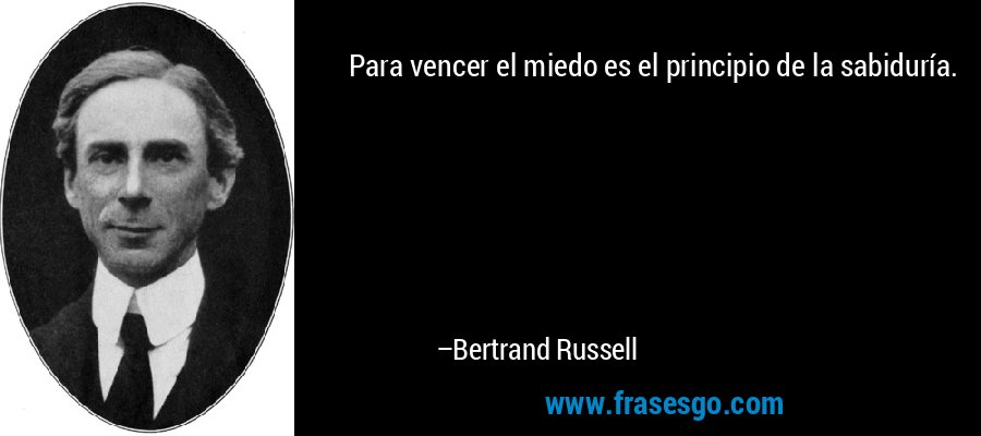 Para vencer el miedo es el principio de la sabiduría. – Bertrand Russell