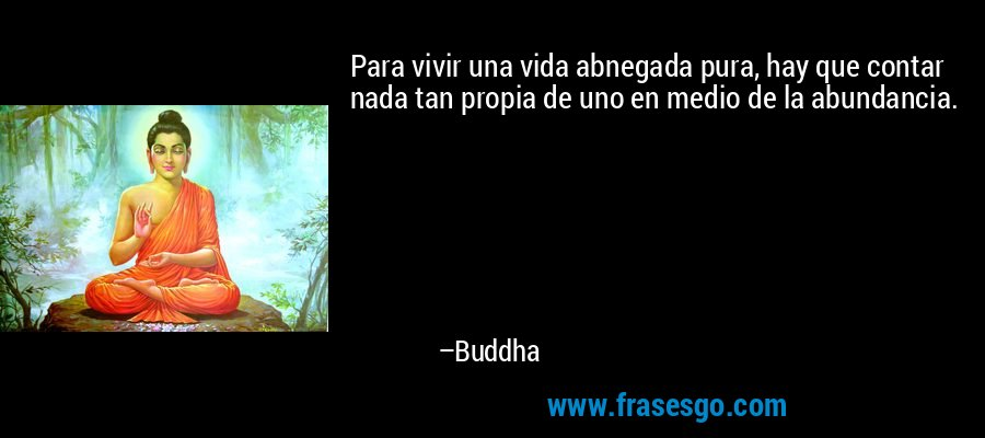 Para vivir una vida abnegada pura, hay que contar nada tan propia de uno en medio de la abundancia. – Buddha