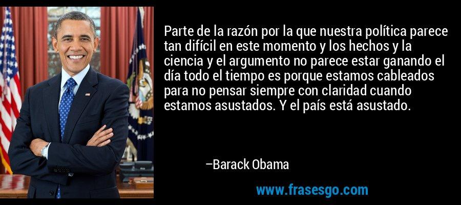 Parte de la razón por la que nuestra política parece tan difícil en este momento y los hechos y la ciencia y el argumento no parece estar ganando el día todo el tiempo es porque estamos cableados para no pensar siempre con claridad cuando estamos asustados. Y el país está asustado. – Barack Obama